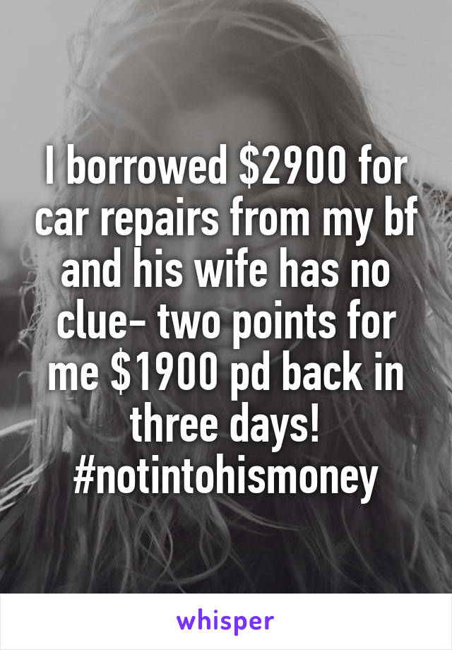 I borrowed $2900 for car repairs from my bf and his wife has no clue- two points for me $1900 pd back in three days! #notintohismoney
