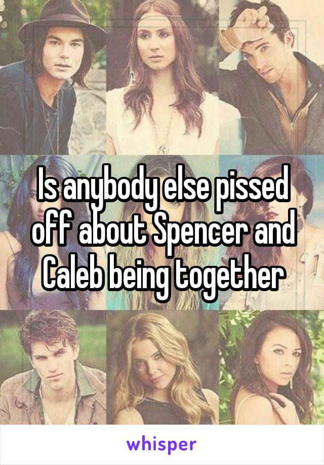 Is anybody else pissed off about Spencer and Caleb being together