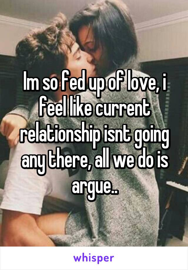 Im so fed up of love, i feel like current relationship isnt going any there, all we do is argue..