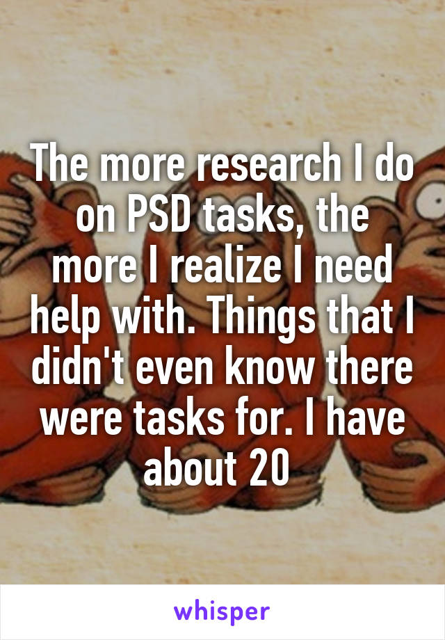 The more research I do on PSD tasks, the more I realize I need help with. Things that I didn't even know there were tasks for. I have about 20