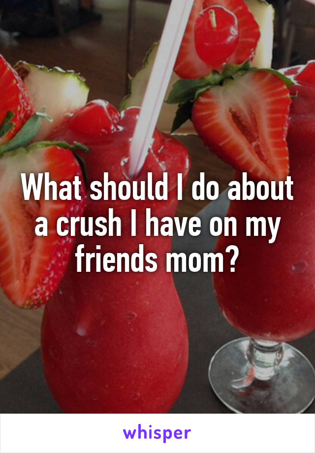 What should I do about a crush I have on my friends mom?