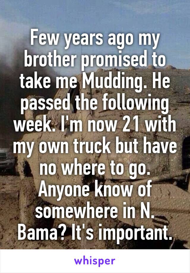 Few years ago my brother promised to take me Mudding. He passed the following week. I'm now 21 with my own truck but have no where to go. Anyone know of somewhere in N. Bama? It's important.
