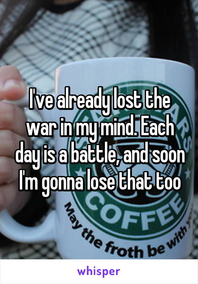I've already lost the war in my mind. Each day is a battle, and soon I'm gonna lose that too