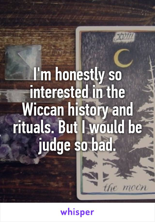 I'm honestly so interested in the Wiccan history and rituals. But I would be judge so bad.