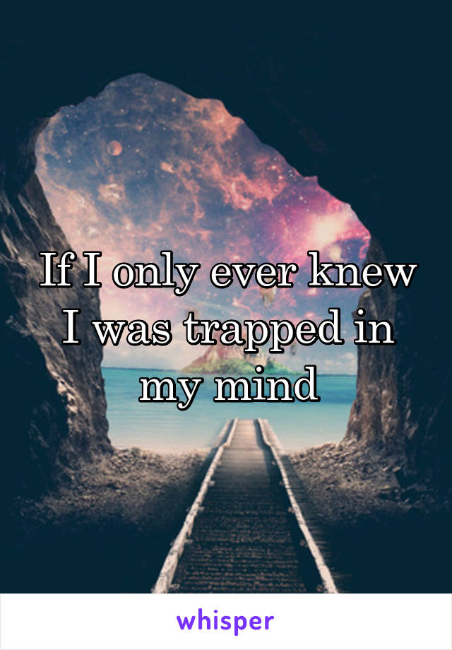 If I only ever knew I was trapped in my mind