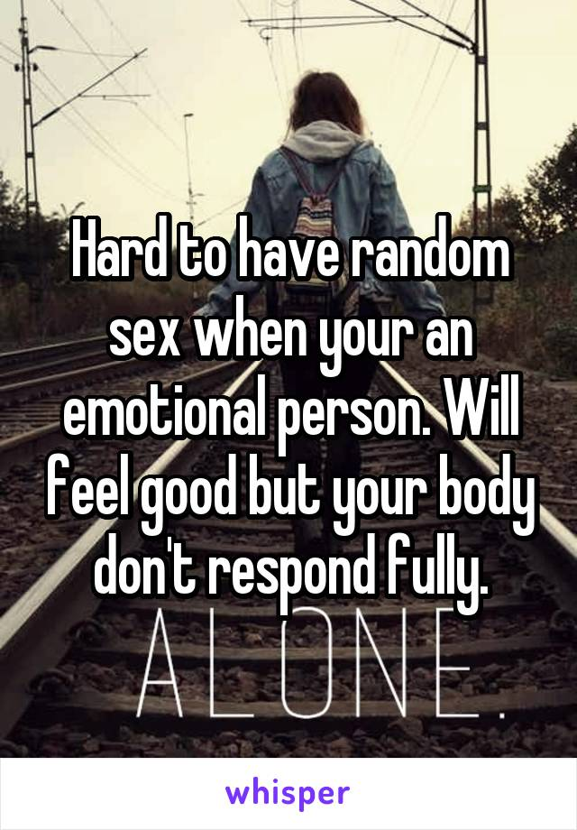 Hard to have random sex when your an emotional person. Will feel good but your body don't respond fully.