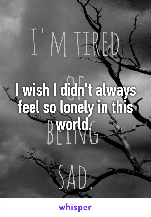 I wish I didn't always feel so lonely in this world.