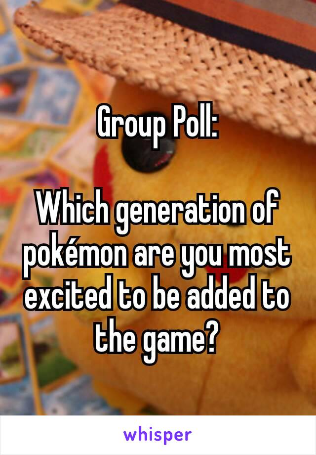 Group Poll:  Which generation of pokémon are you most excited to be added to the game?