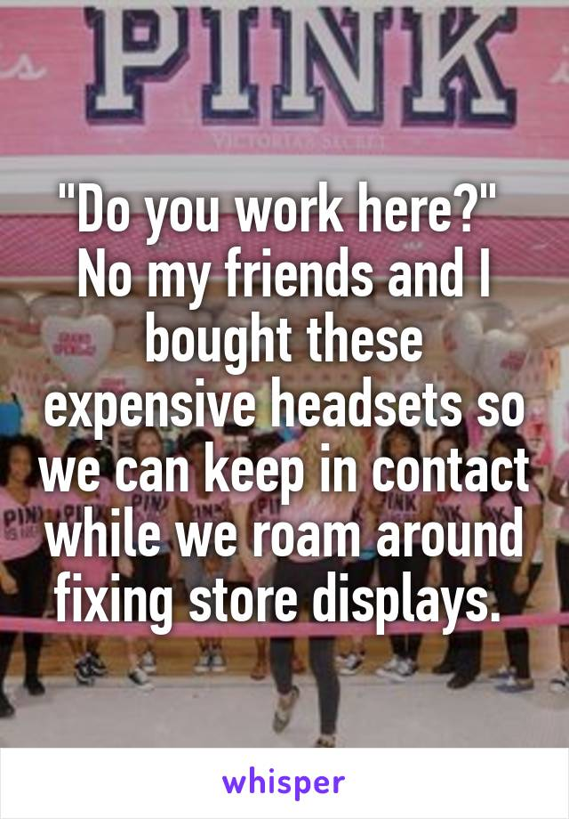"""""""Do you work here?""""  No my friends and I bought these expensive headsets so we can keep in contact while we roam around fixing store displays."""