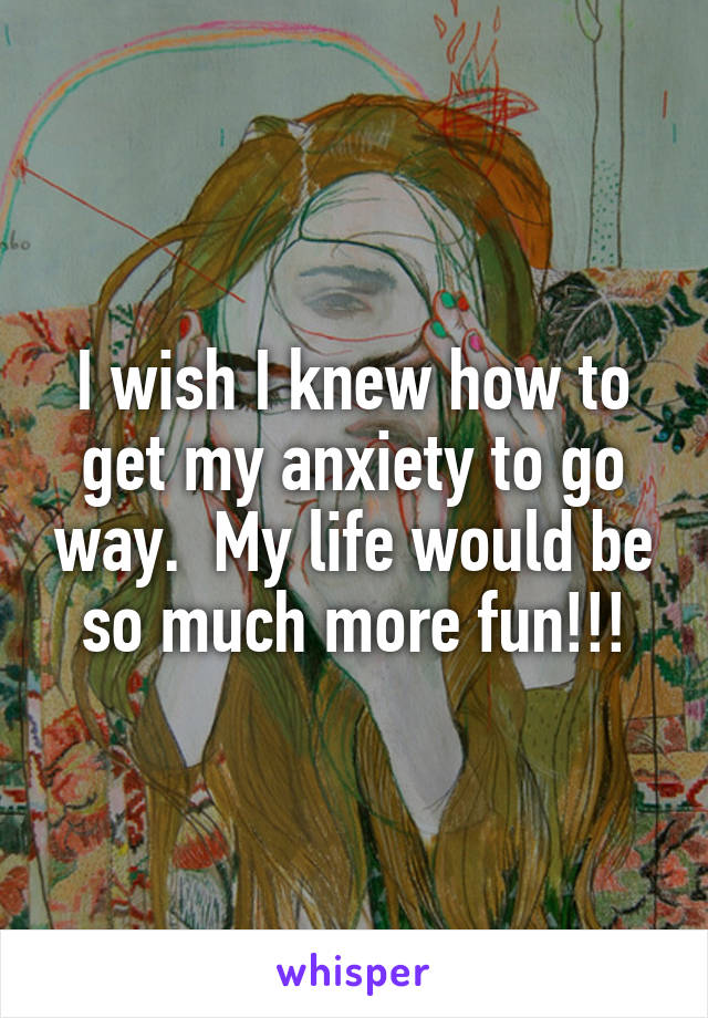 I wish I knew how to get my anxiety to go way.  My life would be so much more fun!!!