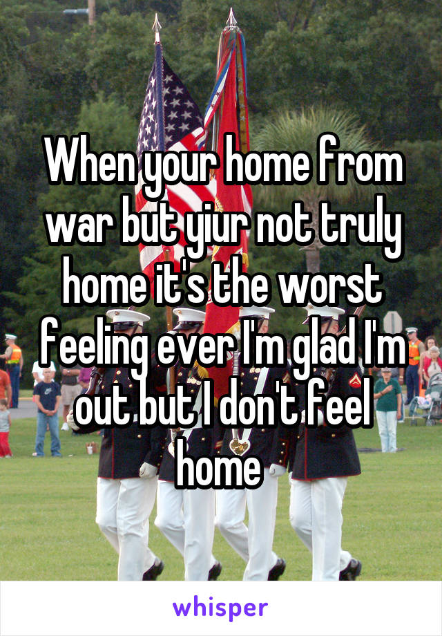 When your home from war but yiur not truly home it's the worst feeling ever I'm glad I'm out but I don't feel home