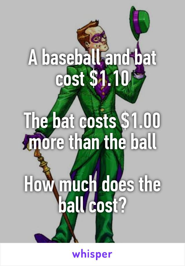 A baseball and bat cost $1.10  The bat costs $1.00 more than the ball  How much does the ball cost?