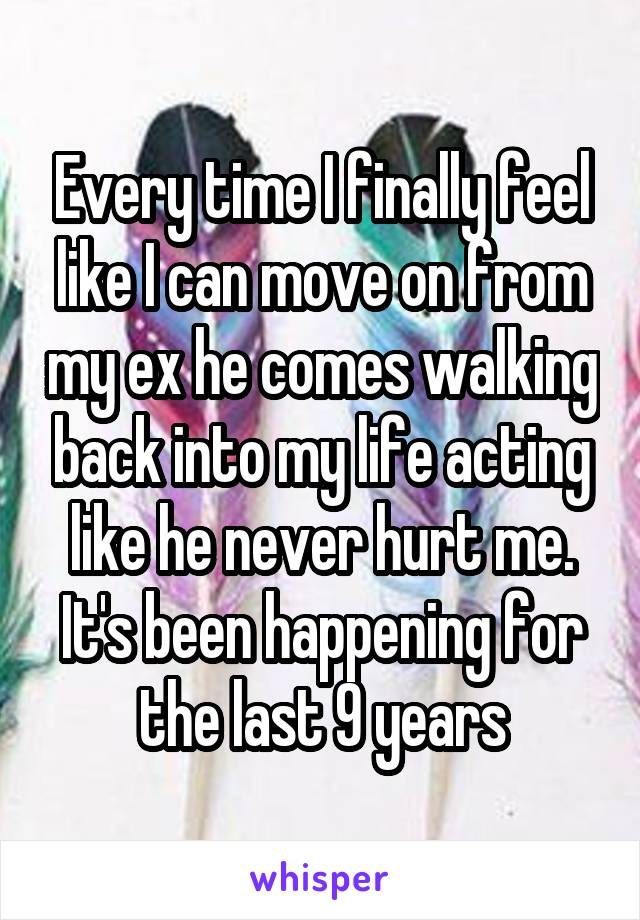 Every time I finally feel like I can move on from my ex he comes walking back into my life acting like he never hurt me. It's been happening for the last 9 years