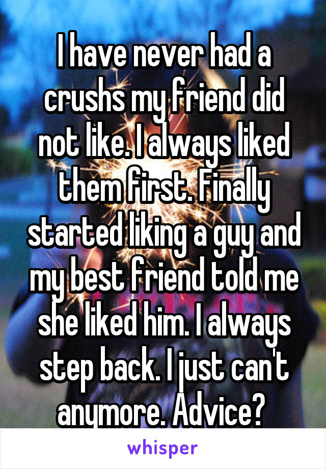 I have never had a crushs my friend did not like. I always liked them first. Finally started liking a guy and my best friend told me she liked him. I always step back. I just can't anymore. Advice?