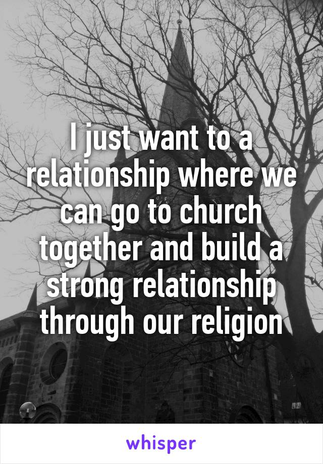 I just want to a relationship where we can go to church together and build a strong relationship through our religion