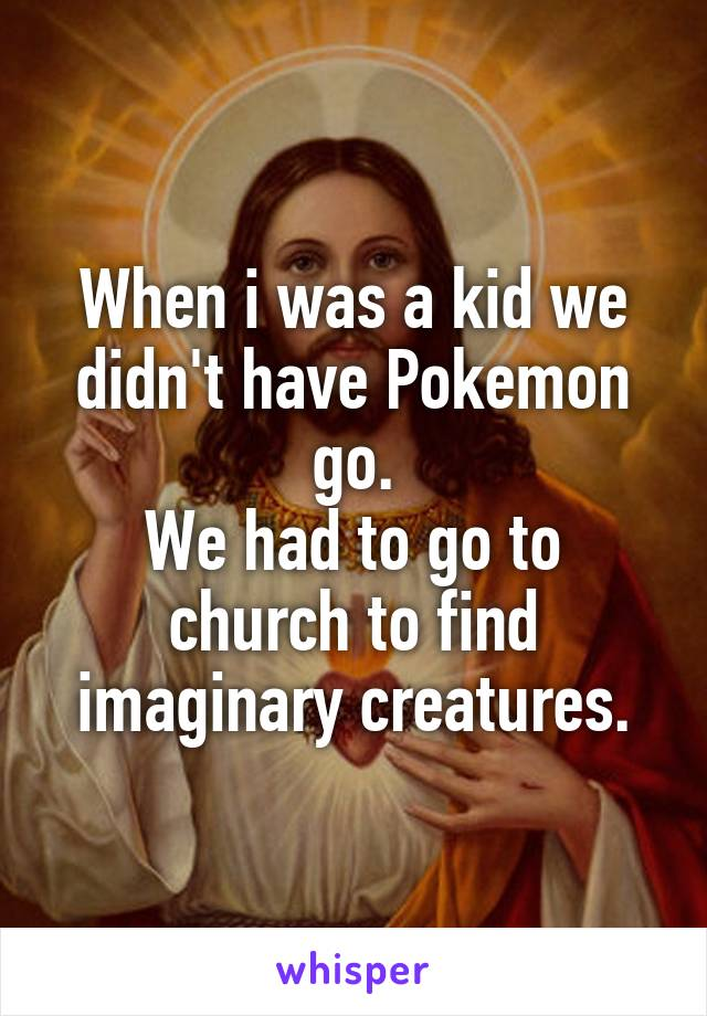 When i was a kid we didn't have Pokemon go. We had to go to church to find imaginary creatures.