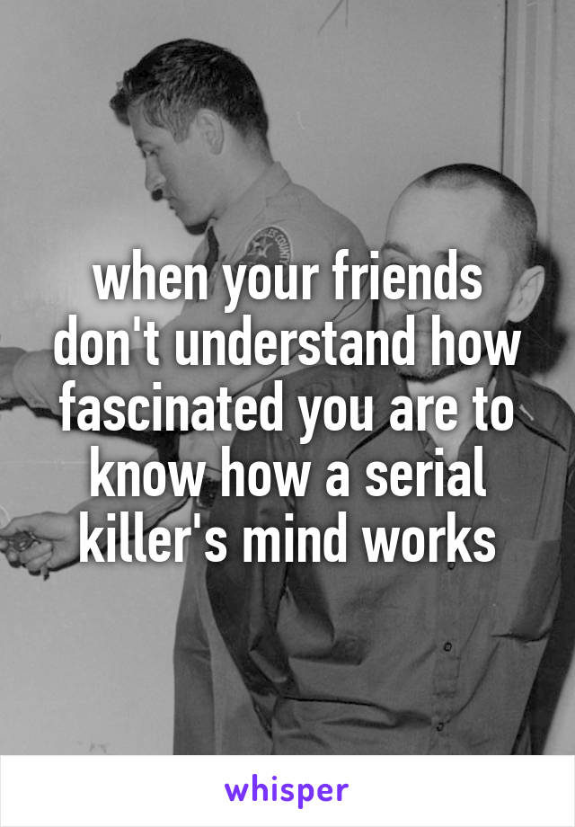 when your friends don't understand how fascinated you are to know how a serial killer's mind works