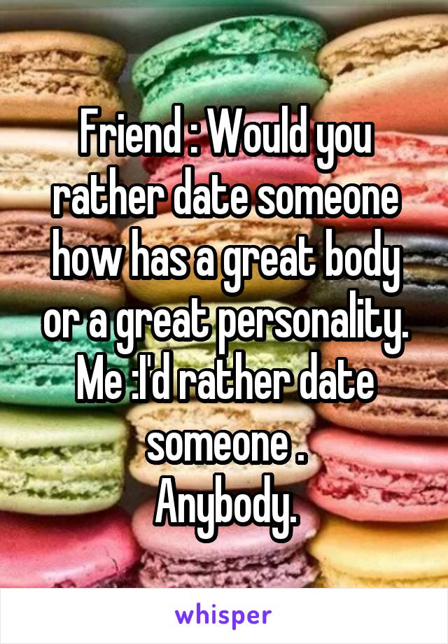 Friend : Would you rather date someone how has a great body or a great personality. Me :I'd rather date someone . Anybody.