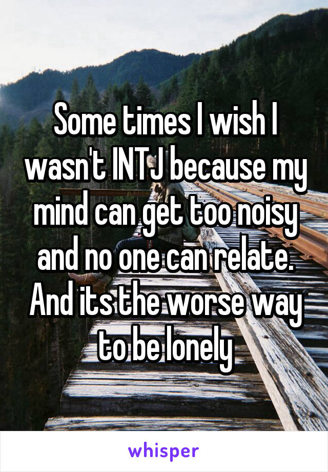 Some times I wish I wasn't INTJ because my mind can get too noisy and no one can relate. And its the worse way to be lonely