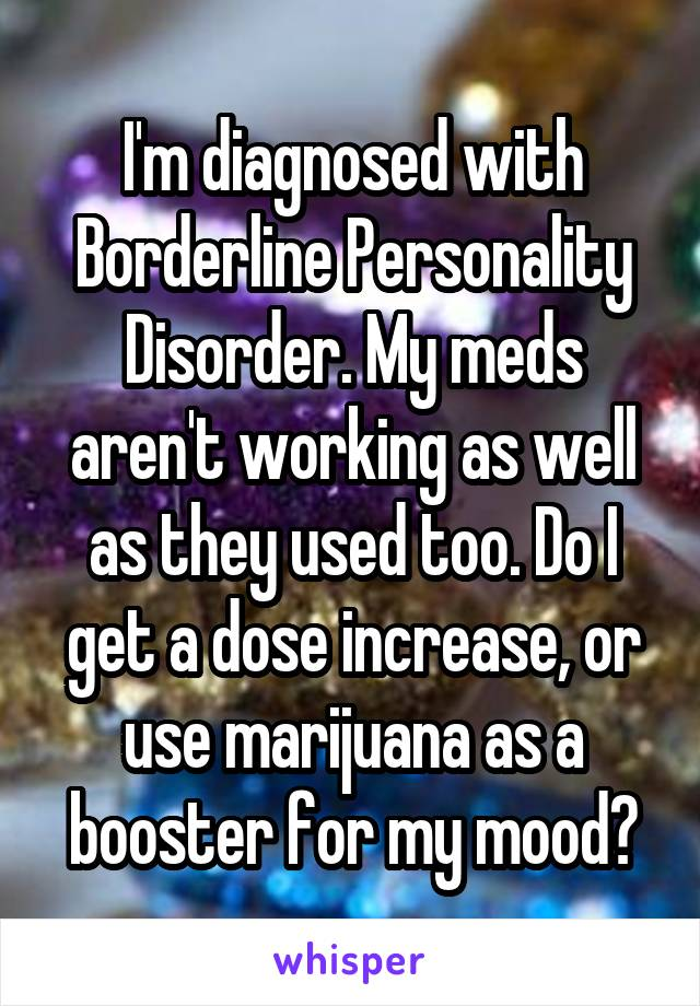 I'm diagnosed with Borderline Personality Disorder. My meds aren't working as well as they used too. Do I get a dose increase, or use marijuana as a booster for my mood?