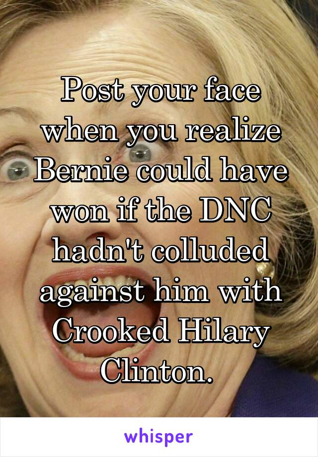 Post your face when you realize Bernie could have won if the DNC hadn't colluded against him with Crooked Hilary Clinton.