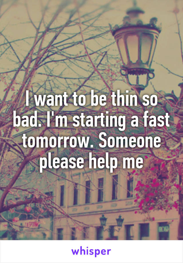 I want to be thin so bad. I'm starting a fast tomorrow. Someone please help me
