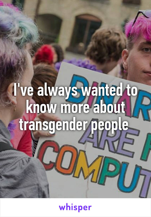 I've always wanted to know more about transgender people