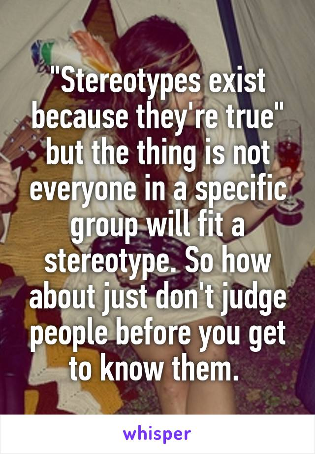 """""""Stereotypes exist because they're true"""" but the thing is not everyone in a specific group will fit a stereotype. So how about just don't judge people before you get to know them."""