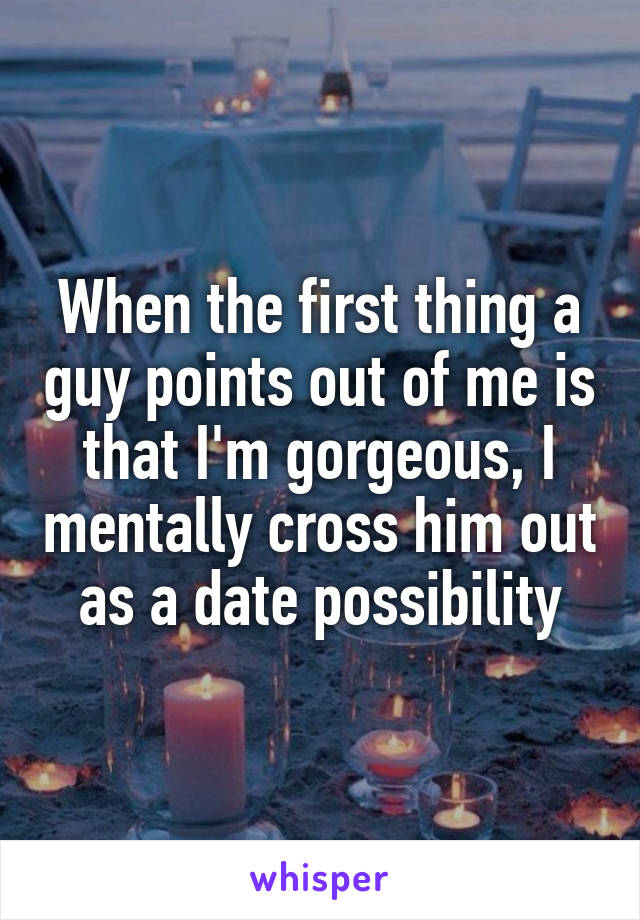 When the first thing a guy points out of me is that I'm gorgeous, I mentally cross him out as a date possibility