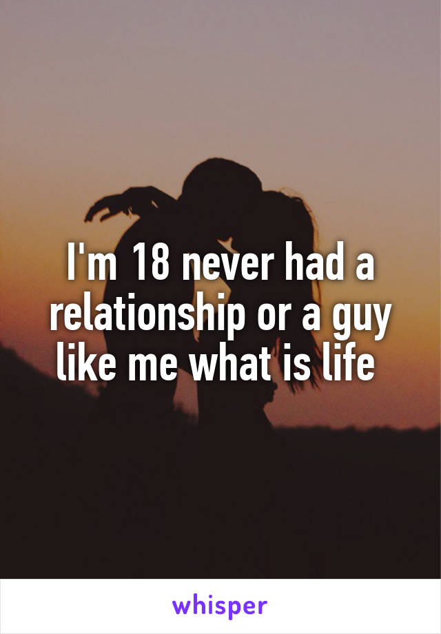 I'm 18 never had a relationship or a guy like me what is life