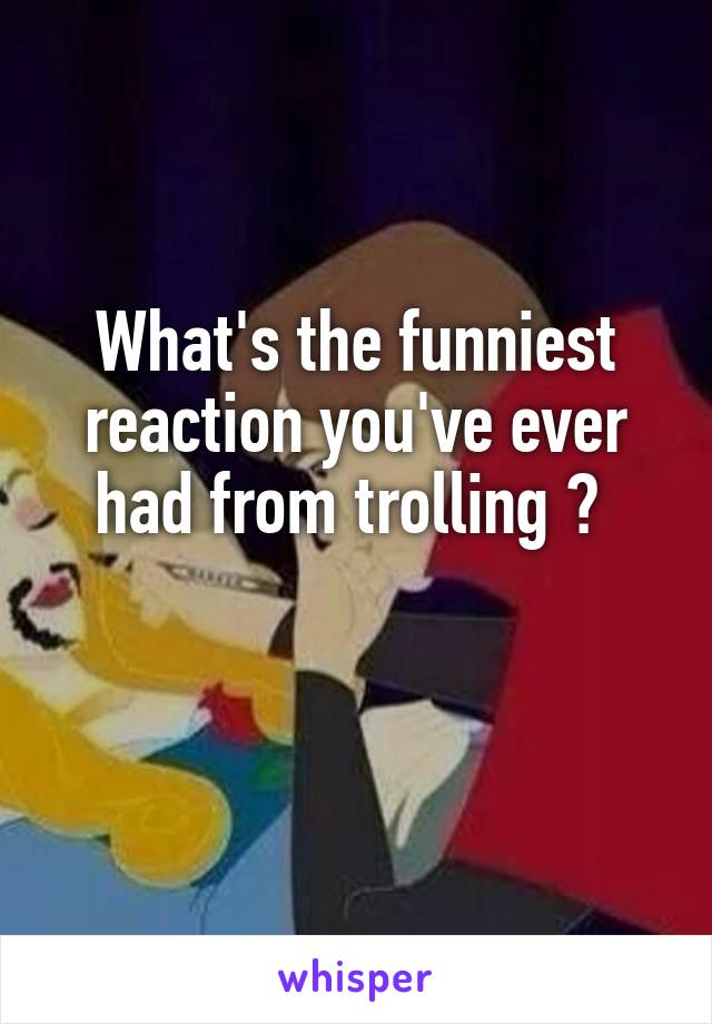 What's the funniest reaction you've ever had from trolling ?