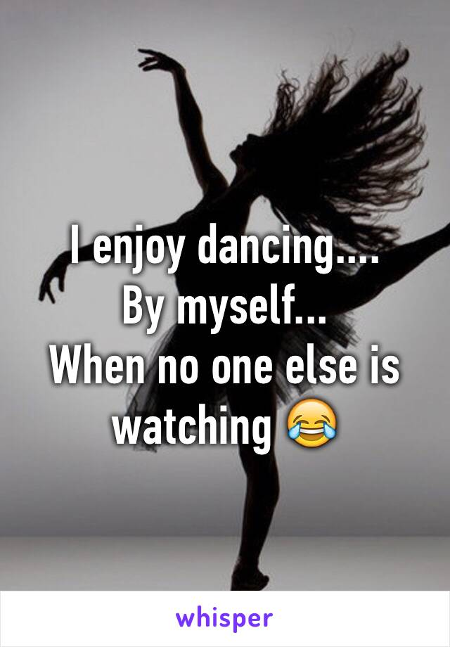 I enjoy dancing....  By myself... When no one else is watching 😂