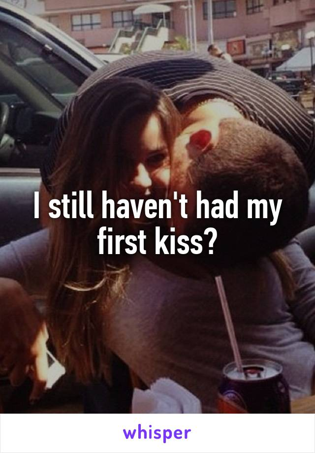 I still haven't had my first kiss😁
