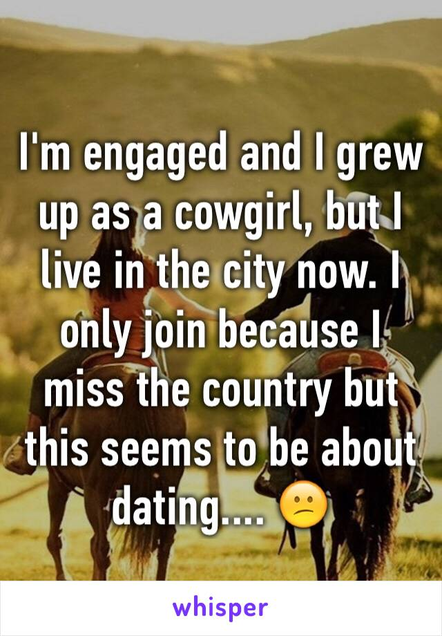 I'm engaged and I grew up as a cowgirl, but I live in the city now. I only join because I miss the country but this seems to be about dating.... 😕