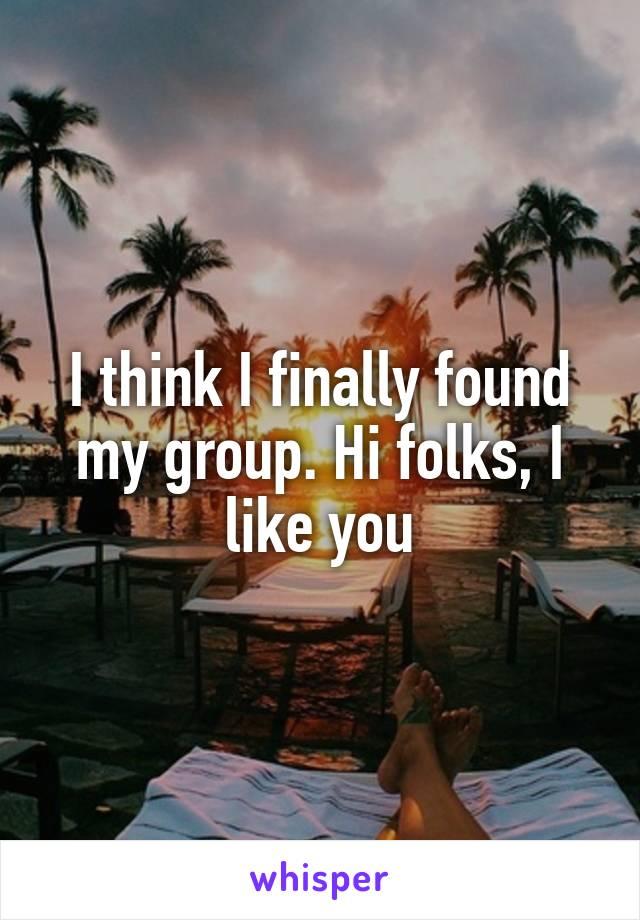 I think I finally found my group. Hi folks, I like you