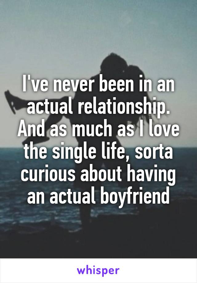 I've never been in an actual relationship. And as much as I love the single life, sorta curious about having an actual boyfriend
