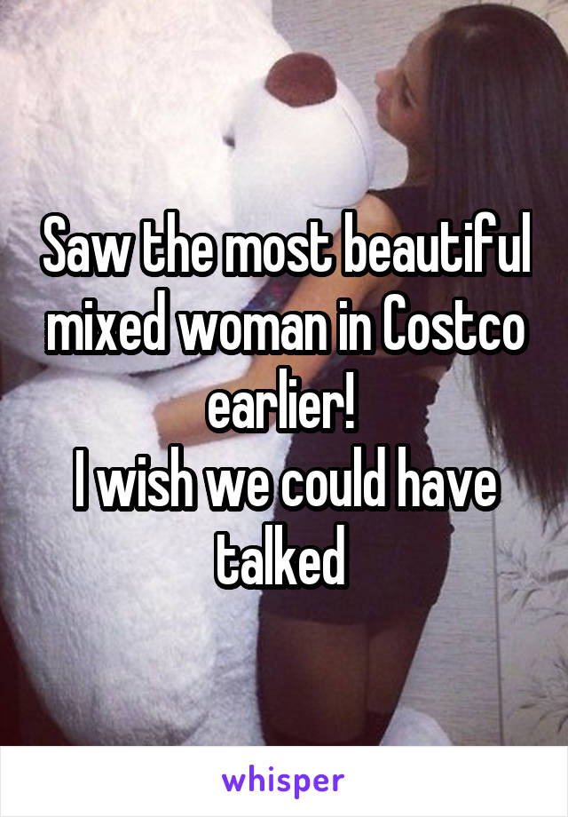 Saw the most beautiful mixed woman in Costco earlier!  I wish we could have talked