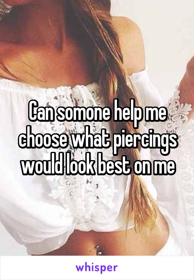 Can somone help me choose what piercings would look best on me