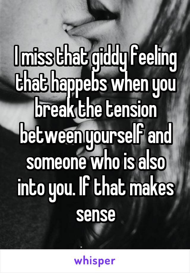 I miss that giddy feeling that happebs when you break the tension between yourself and someone who is also into you. If that makes sense
