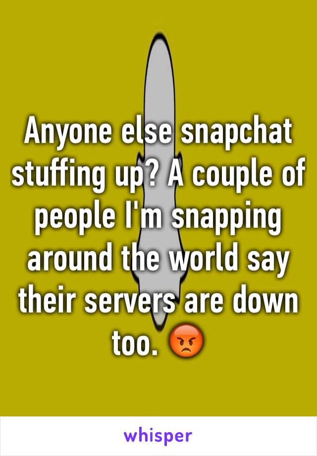 Anyone else snapchat stuffing up? A couple of people I'm snapping around the world say their servers are down too. 😡