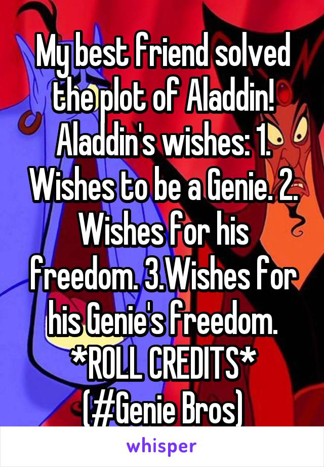 My best friend solved the plot of Aladdin! Aladdin's wishes: 1. Wishes to be a Genie. 2. Wishes for his freedom. 3.Wishes for his Genie's freedom. *ROLL CREDITS* (#Genie Bros)