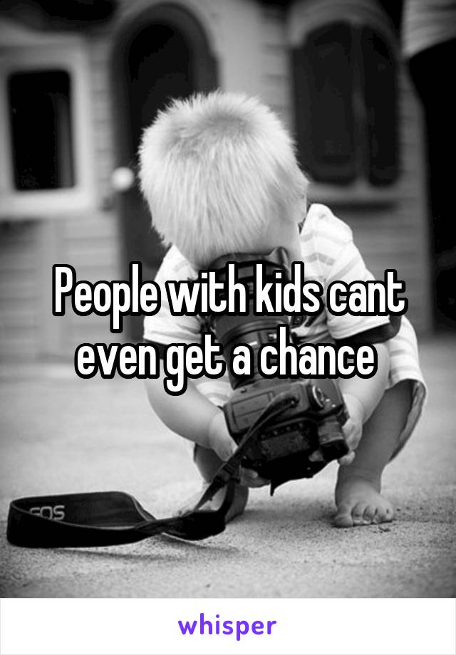 People with kids cant even get a chance