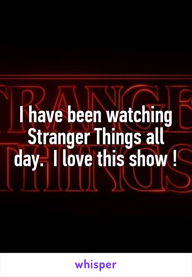 I have been watching Stranger Things all day.  I love this show !