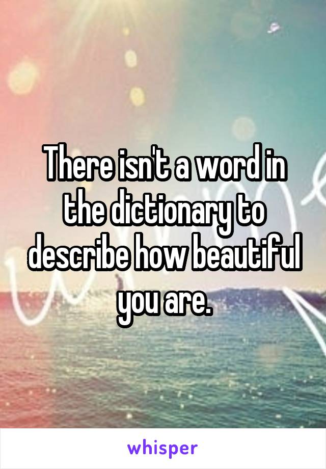 There isn't a word in the dictionary to describe how beautiful you are.