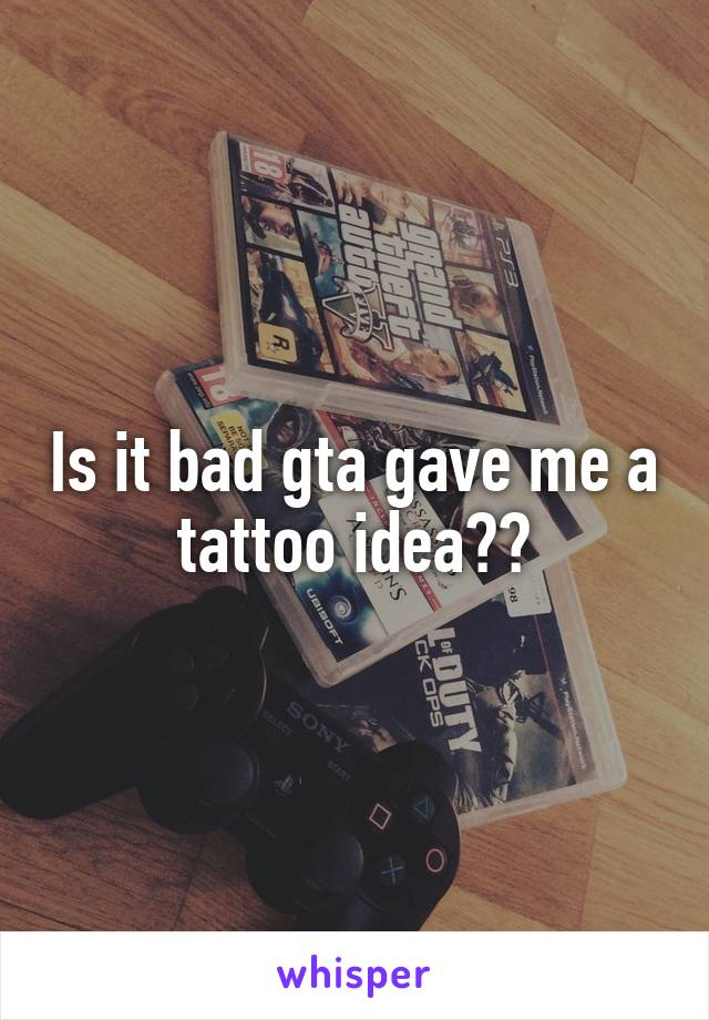 Is it bad gta gave me a tattoo idea??