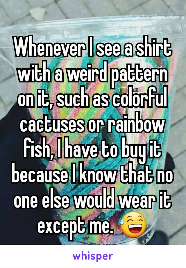 Whenever I see a shirt with a weird pattern on it, such as colorful cactuses or rainbow fish, I have to buy it because I know that no one else would wear it except me. 😅