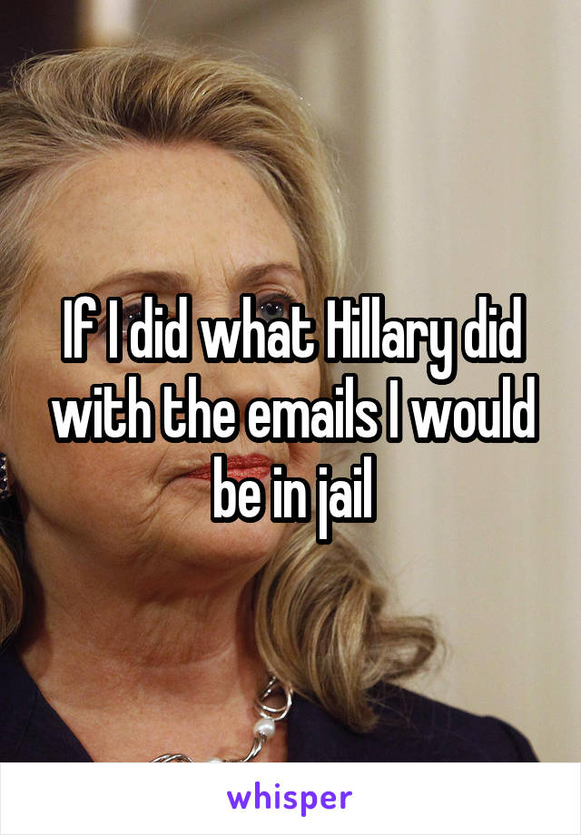 If I did what Hillary did with the emails I would be in jail