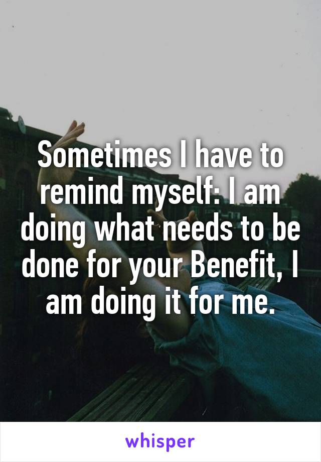Sometimes I have to remind myself: I am doing what needs to be done for your Benefit, I am doing it for me.