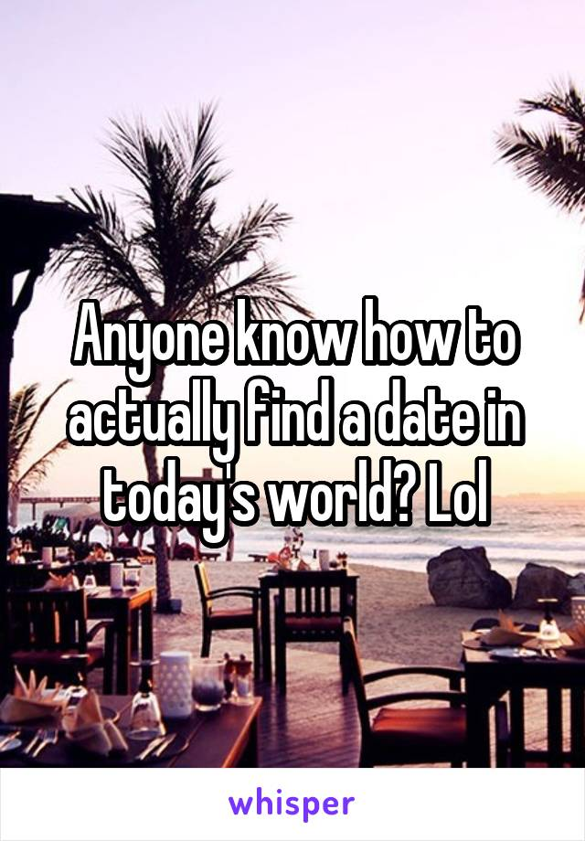 Anyone know how to actually find a date in today's world? Lol