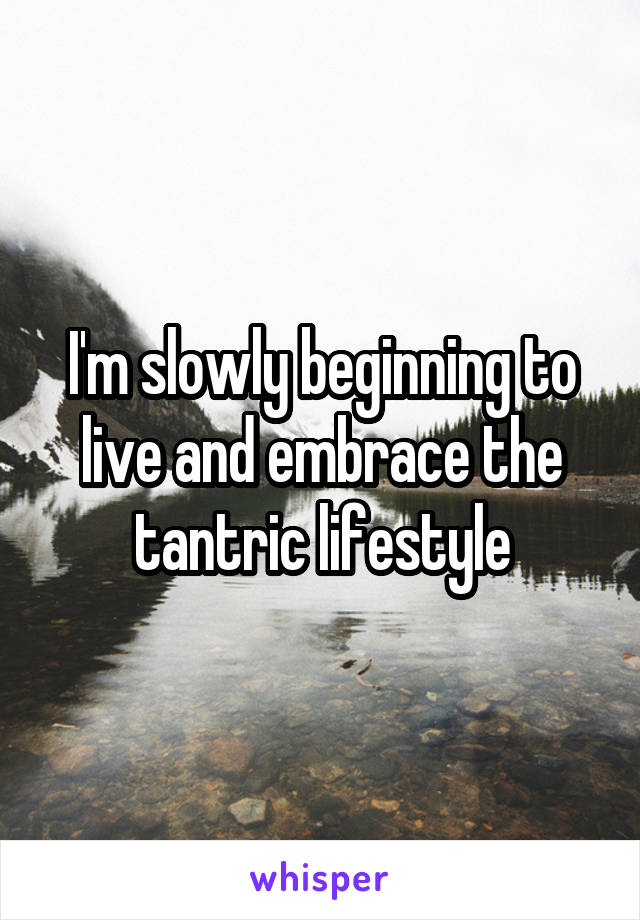 I'm slowly beginning to live and embrace the tantric lifestyle